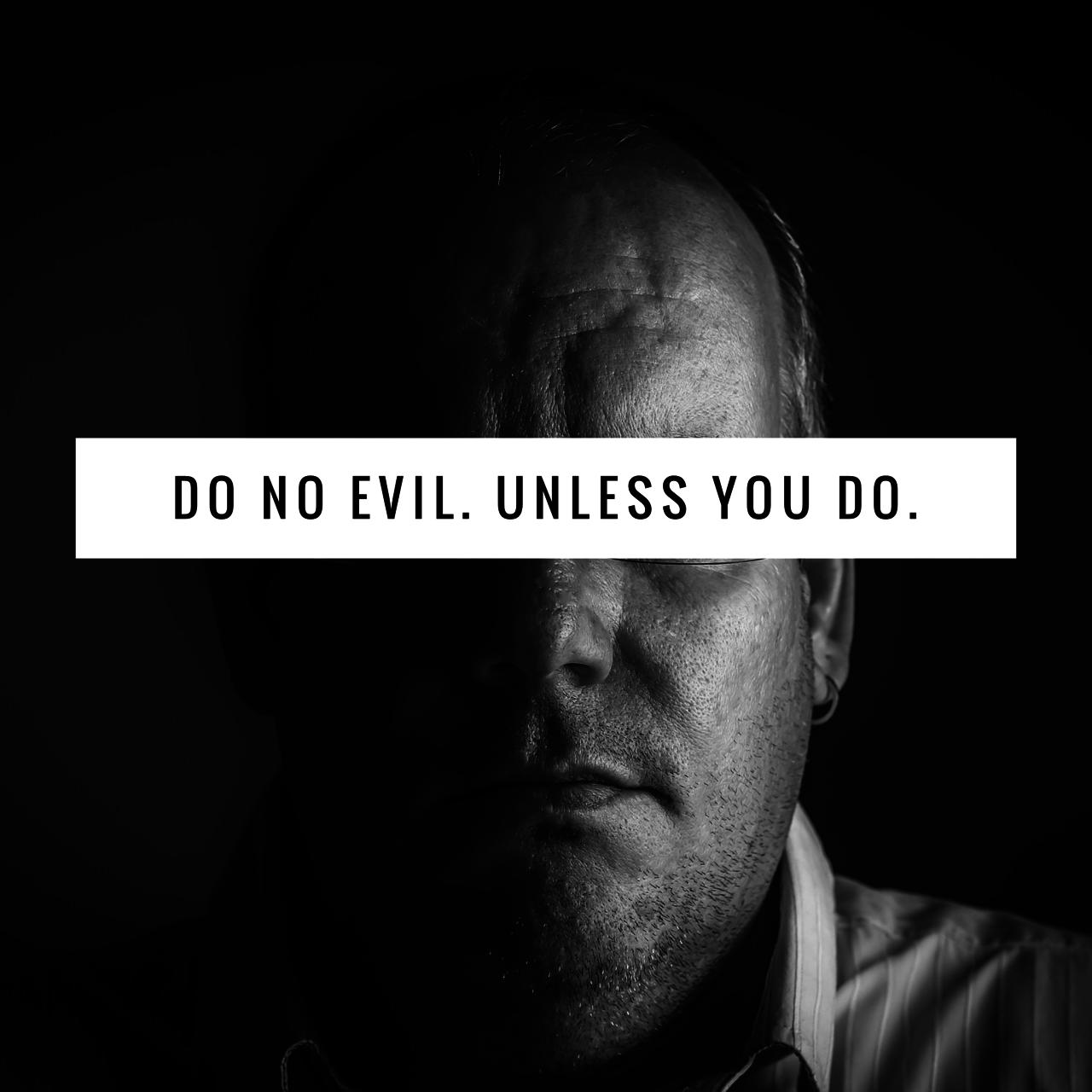 Do No Evil. Unless You Do.