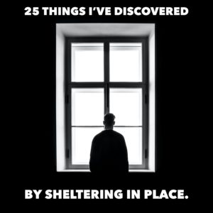 25 Things I've Discovered by Sheltering-In-Place