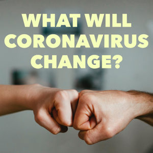 What Will Coronavirus Change? What Will Coronavirus Not Change?