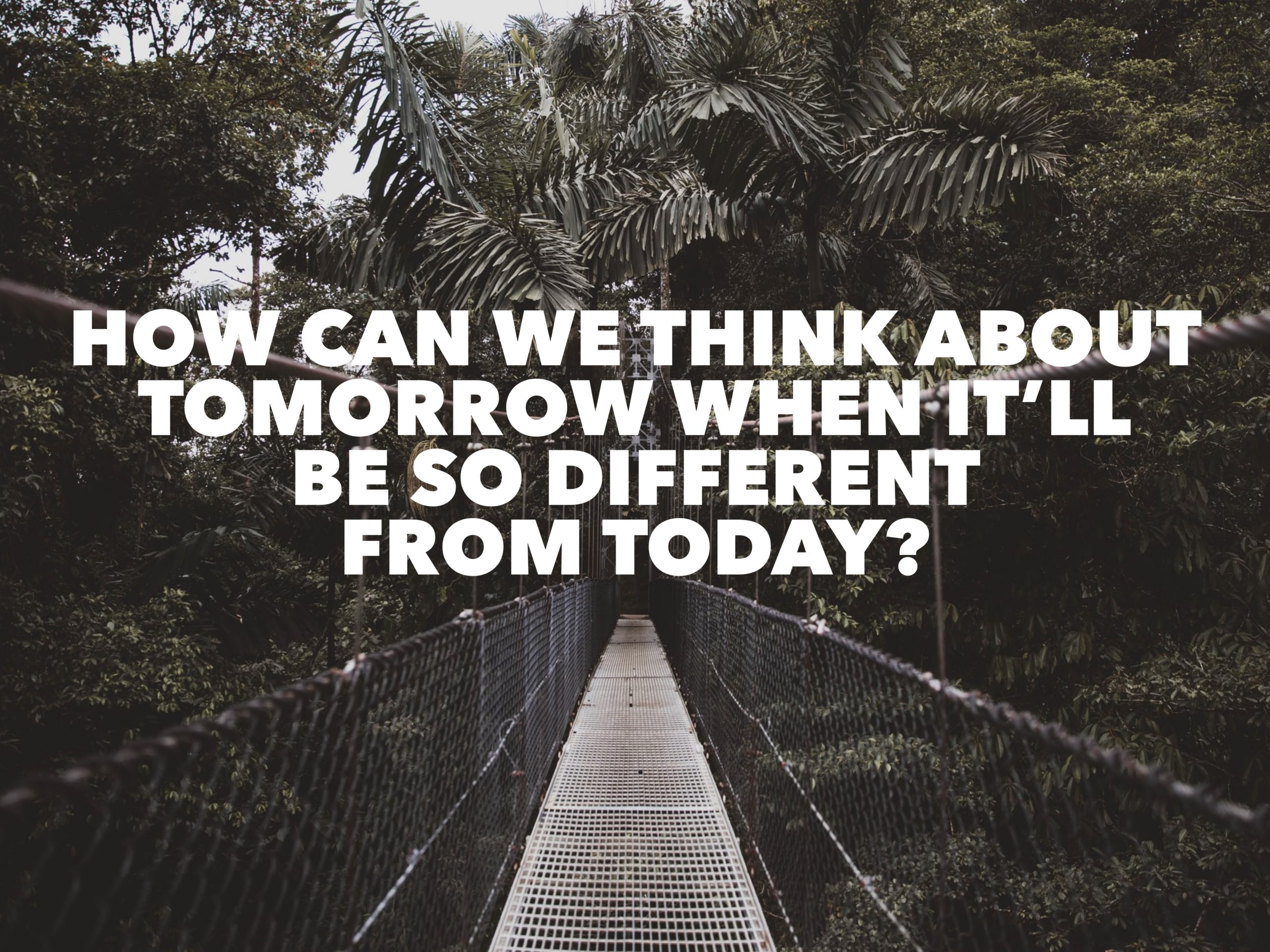 How Can We Think About Tomorrow When It's So Different From Today?