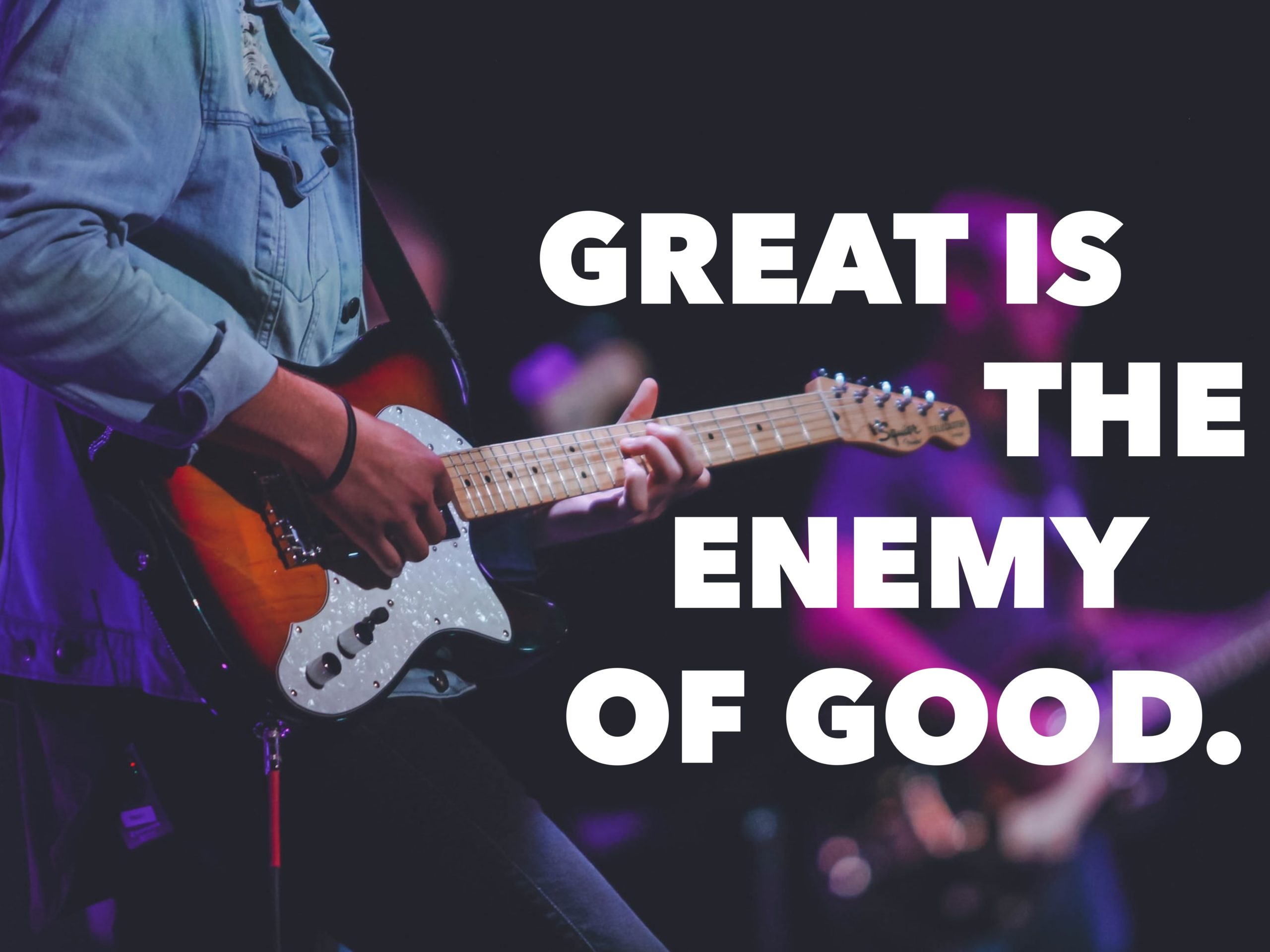 Great Is The Enemy Of Good.