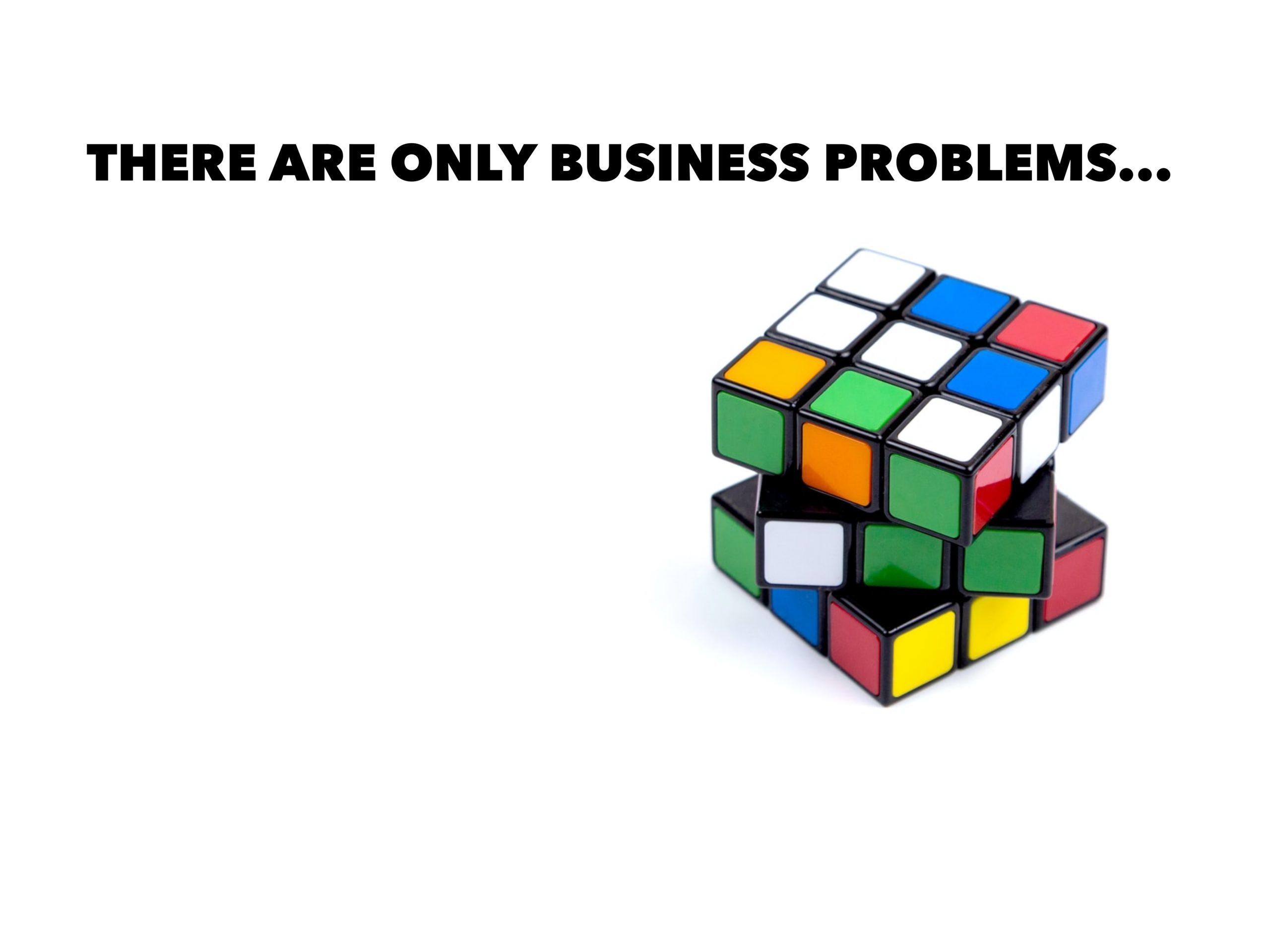 There Are Only Business Problems…